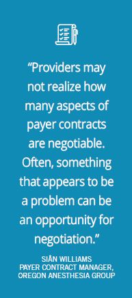 """Providers may not realize how many aspects of payer contracts are negotiable."" -Sian Williams, Oregon Anesthesia Group"
